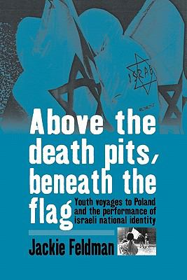 Above the Death Pits, Beneath the Flags Youth Voyages to Poland and the Performance of Israeli National Identity  2010 edition cover