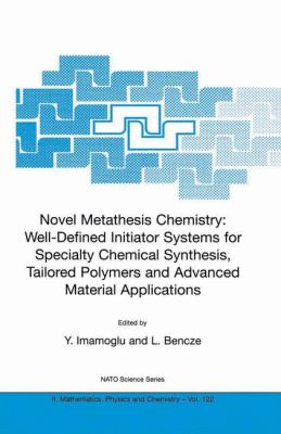 Novel Metathesis Chemistry Well-Defined Initiator Systems for Specialty Chemical Synthesis, Tailored Polymers, and Advanced Material Applications  2003 9781402015700 Front Cover