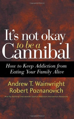 It's Not Okay to Be a Cannibal How to Keep Addiction from Eating Your Family Alive  2007 edition cover