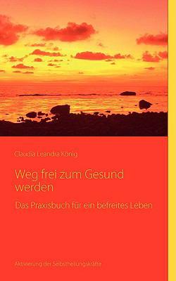 Weg frei zum Gesundwerden Das Praxisbuch f�r ein befreites Leben N/A 9783837078701 Front Cover