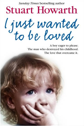 I Just Wanted to Be Loved: a Boy Eager to Please. the Man Who Destroyed His Childhood. the Love That Overcame It   2009 9780007271702 Front Cover