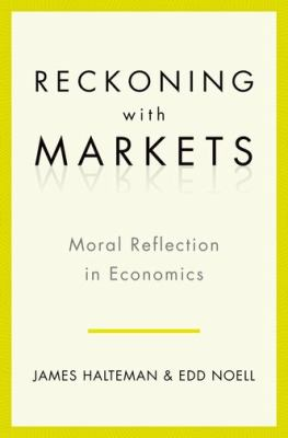 Reckoning with Markets The Role of Moral Reflection in Economics  2011 edition cover