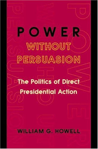 Power Without Persuasion The Politics of Direct Presidential Action  2003 edition cover