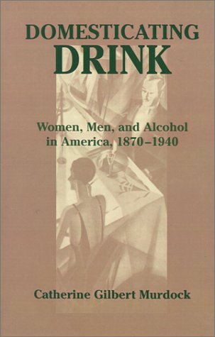 Domesticating Drink Women, Men, and Alcohol in America, 1870-1940 N/A edition cover