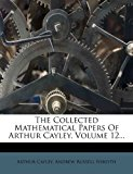 The Collected Mathematical Papers of Arthur Cayley, Volume 12...  0 edition cover
