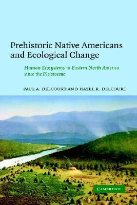 Prehistoric Native Americans and Ecological Change Human Ecosystems in Eastern North America since the Pleistocene  2004 9780521662703 Front Cover