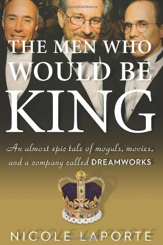 Men Who Would Be King An Almost Epic Tale of Moguls, Movies, and a Company Called DreamWorks  2010 9780547134703 Front Cover