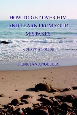 How to Get over Him and Learn from Your Mistakes A Survival Guide N/A edition cover