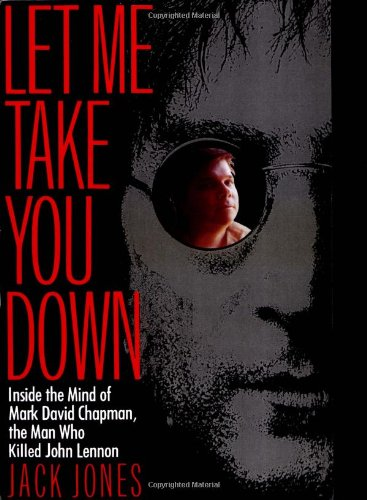 Let Me Take You Down Inside the Mind of Mark David Chapman, the Man Who Killed John Lennon N/A edition cover