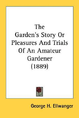 Garden's Story or Pleasures and Trials of an Amateur Gardener N/A 9780548693704 Front Cover