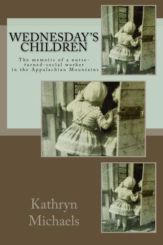 Wednesday's Children Memoirs of a Nurse-Turned-Social-Worker in the Appalachian Mountains N/A 9780615773704 Front Cover