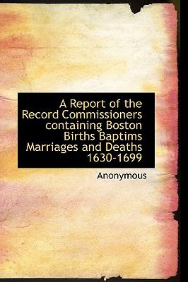 Report of the Record Commissioners Containing Boston Births Baptims Marriages and Deaths 1630-1699 N/A edition cover