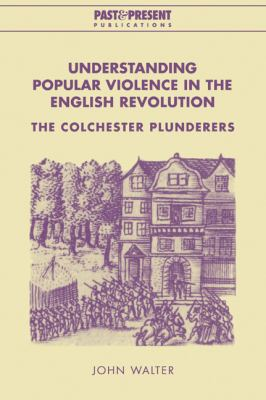 Understanding Popular Violence in the English Revolution The Colchester Plunderers  2005 9780521022705 Front Cover