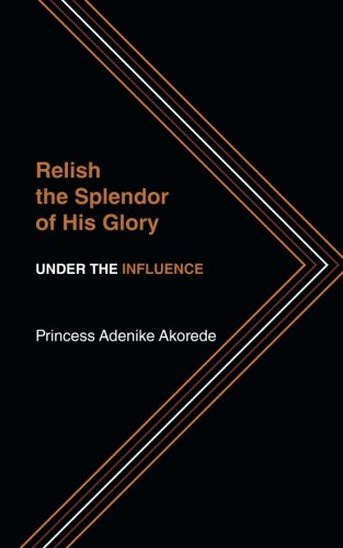 Relish the Splendor of His Glory Under the Influence  2013 9781491836705 Front Cover