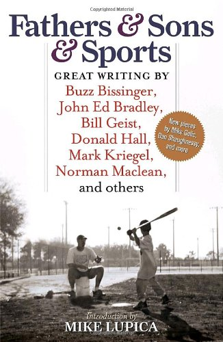 Fathers and Sons and Sports Great Writing by Buzz Bissinger, John Ed Bradley, Bill Geist, Donald Hall, Mark Kriegel, Norman Maclean, and Others N/A 9781933060705 Front Cover