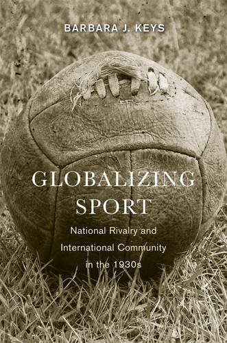 Globalizing Sport National Rivalry and International Community in the 1930s  2013 edition cover