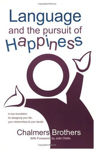 Language and the Pursuit of Happiness : A New Foundation for Designing Your Life, Your Relationships and Your Results  2005 edition cover