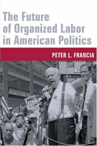 Future of Organized Labor in American Politics   2006 9780231130707 Front Cover