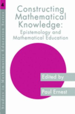 Constructing Mathematical Knowledge Epistemology and Mathematics Education  2004 9780750705707 Front Cover