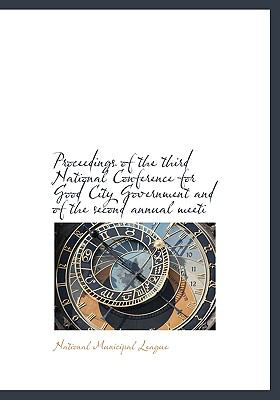 Proceedings of the Third National Conference for Good City Government and of the Second Annual Meeti N/A 9781115370707 Front Cover