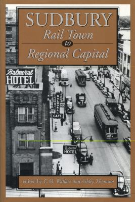 Sudbury Rail Town to Regional Capital  1993 9781550021707 Front Cover