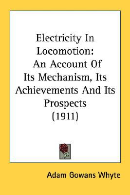 Electricity in Locomotion : An Account of Its Mechanism, Its Achievements and Its Prospects (1911) N/A 9780548583708 Front Cover
