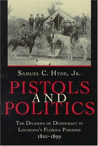 Pistols and Politics The Dilemma of Louisiana's Florida Parishes, 1810-1899 N/A edition cover
