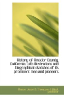 History of Amador County, California, with Illustrations and Biographical Sketches of Its Prominent  N/A 9781113200709 Front Cover