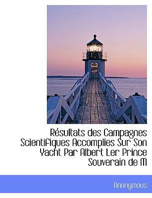 Résultats des Campagnes Scientifiques Accomplies Sur Son Yacht Par Albert Ler Prince Souverain de M N/A 9781115404709 Front Cover