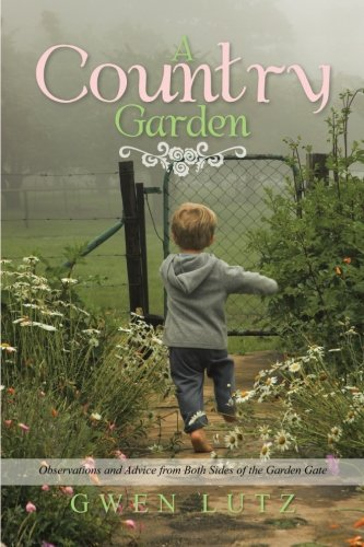 A Country Garden: Observations and Advice from Both Sides of the Garden Gate  2013 9781483657714 Front Cover
