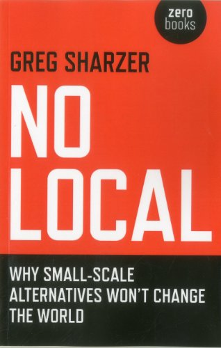 No Local Why Small-Scale Alternatives Won't Change the World  2012 9781846946714 Front Cover