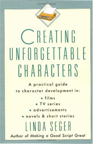 Creating Unforgettable Characters A Practical Guide to Character Development Films - TV Series - Advertisements - Novels and Short Stories Revised edition cover