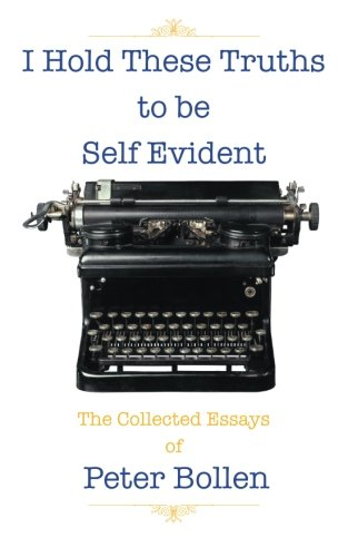 I Hold These Truths to Be Self Evident The Collected Essay's of Peter Bollen  2013 9781491819715 Front Cover