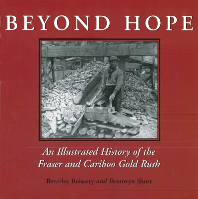 Beyond Hope An Illustrated History of the Fraser and Cariboo Gold Rush  2003 9781550024715 Front Cover