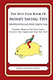Best Ever Book of Money Saving Tips for Brighton and Hove Albion Fans Creative Ways to Cut Your Costs, Conserve Your Capital and Keep Your Cash N/A 9781490583716 Front Cover