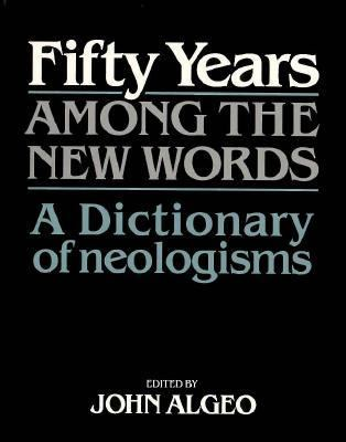 Fifty Years among the New Words A Dictionary of Neologisms, 1941-1991 N/A 9780521449717 Front Cover