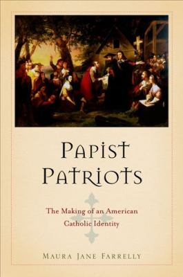 Papist Patriots The Making of an American Catholic Identity  2012 edition cover