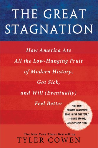 Great Stagnation How America Ate All the Low-Hanging Fruit of Modern History, Got Sick, and Will(Eventually) Feel Better  2011 edition cover