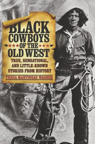 Black Cowboys of the Old West True, Sensational, and Little-Known Stories from History  2011 9780762760718 Front Cover
