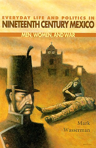 Everyday Life and Politics in Nineteenth Century Mexico Men, Women, and War  2000 edition cover