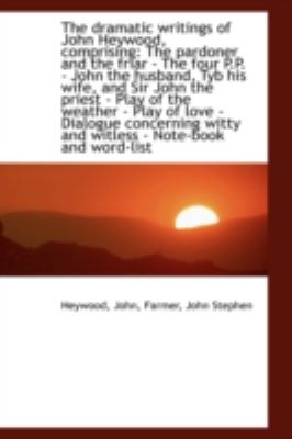 Dramatic Writings of John Heywood, Comprising The pardoner and the friar - the four P. P. - John N/A 9781113194718 Front Cover