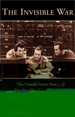 Invisible War The Untold Secret Story of Number One Canadian Special Wireless Group, Royal Canadian Signal Corps, 1944-1946  2001 9781550023718 Front Cover
