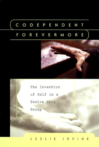 Codependent Forevermore The Invention of Self in a Twelve Step Group  1999 edition cover