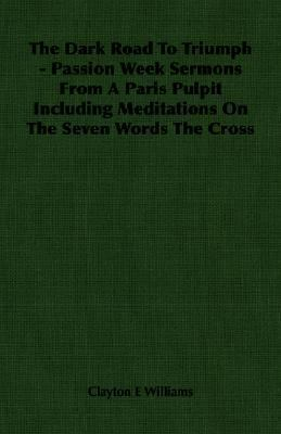 Dark Road to Triumph - Passion Week Sermons from a Paris Pulpit Including Meditations on the Seven Words the Cross  N/A 9781406761719 Front Cover