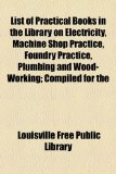 List of Practical Books in the Library on Electricity, MacHine Shop Practice, Foundry Practice, Plumbing and Wood-Working; Compiled For  2010 edition cover
