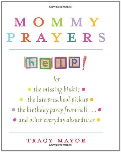 Mommy Prayers For - The Missing Binkie - The Late Preschool Pickup - The Birthday Party from Hell... and Other Everyday Absurdities  2009 9781401323721 Front Cover
