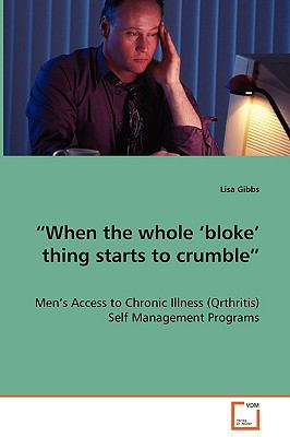 """When the Whole 'bloke' Thing Starts to Crumble"": Men's Access to Chronic Illness (Qrthritis) Self Management Programs  2008 edition cover"