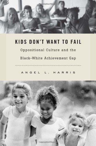 Kids Don't Want to Fail Oppositional Culture and the Black-White Achievement Gap  2011 9780674057722 Front Cover
