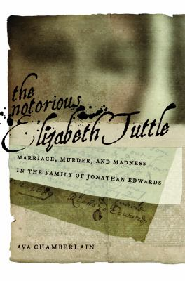 Notorious Elizabeth Tuttle Marriage, Murder, and Madness in the Family of Jonathan Edwards  2012 edition cover
