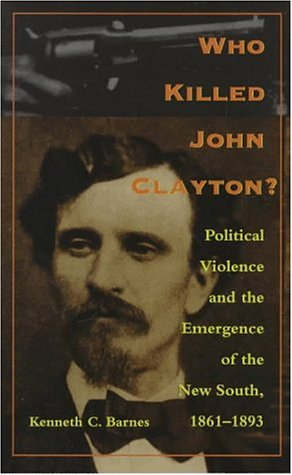 Who Killed John Clayton? Political Violence and the Emergence of the New South, 1861-1893  1998 edition cover
